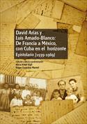 David Arias y Luis Amado-Blanco. De Francia a México con Cuba en el horizonte. Epistolario (1939-1969)