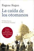 La caída de los otomanos. La Gran Guerra en el Oriente Próximo